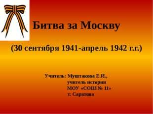 Битва за Москву (30 сентября 1941-апрель 1942 г.г.) Учитель: Муштакова Е.И.,