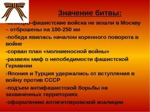 Значение битвы: -немецко-фашистские войска не вошли в Москву – отброшены на 1