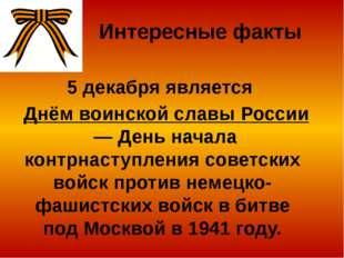 Интересные факты 5 декабря является Днём воинской славы России— День начала