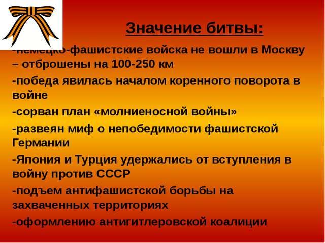 Значение битвы: -немецко-фашистские войска не вошли в Москву – отброшены на 1...