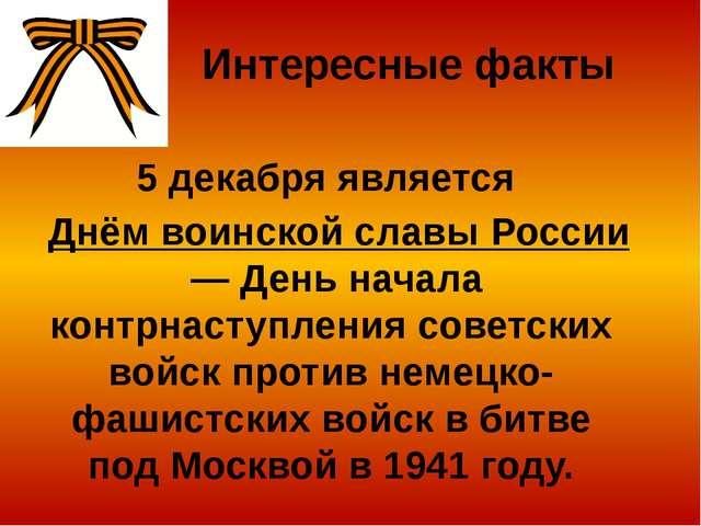 Интересные факты 5 декабря является Днём воинской славы России— День начала...