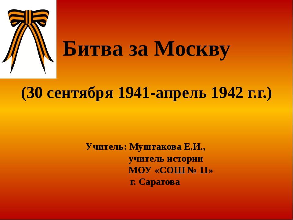 Битва за Москву (30 сентября 1941-апрель 1942 г.г.) Учитель: Муштакова Е.И.,...