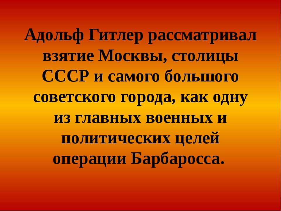 Адольф Гитлер рассматривал взятие Москвы, столицы СССР и самого большого сове...