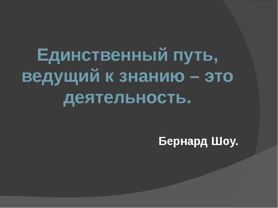 Единственный путь, ведущий к знанию – это деятельность. Бернард Шоу.