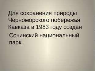 Для сохранения природы Черноморского побережья Кавказа в 1983 году создан Соч