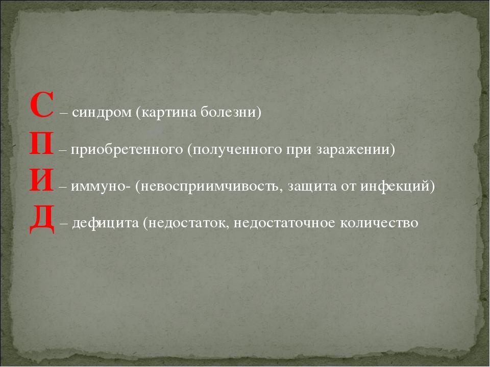С – синдром (картина болезни) П – приобретенного (полученного при заражении)...