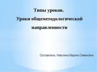 Составитель: Неволина Марина Семеновна Типы уроков. Уроки общеметодологическо