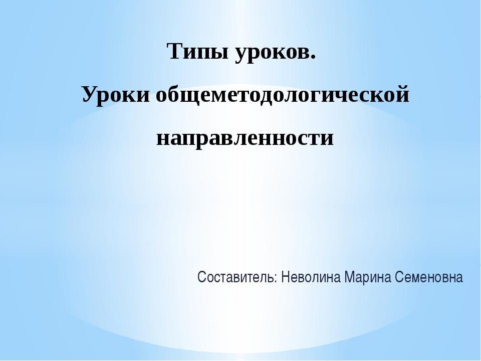 Составитель: Неволина Марина Семеновна Типы уроков. Уроки общеметодологическо...