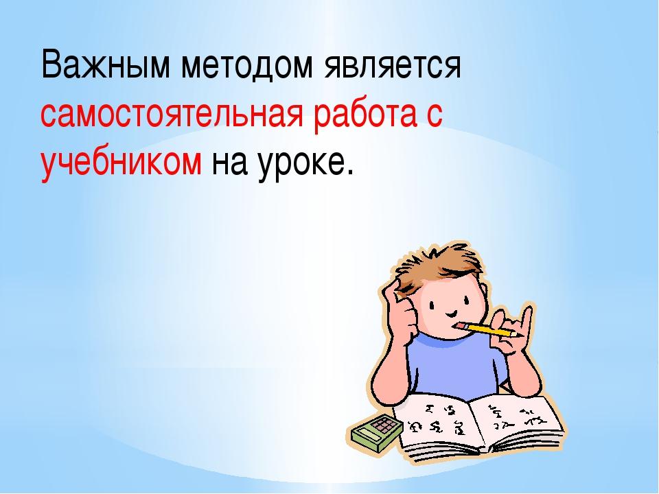 Важным методом является самостоятельная работа с учебником на уроке.