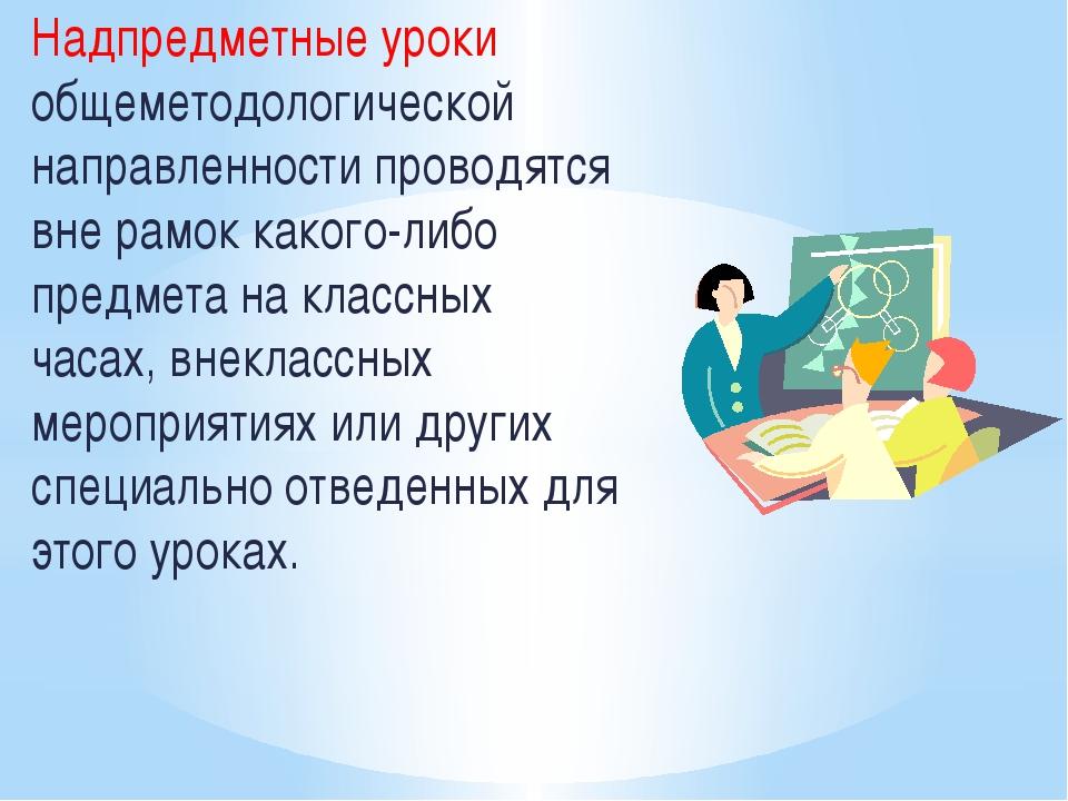 Надпредметные уроки общеметодологической направленности проводятся вне рамок...