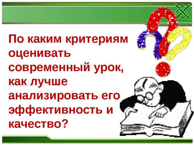 По каким критериям оценивать современный урок, как лучше анализировать его эф...