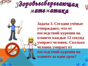 Задача 3. Сегодня учёные утверждают, что от последствий курения на планете ка