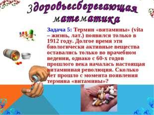 Задача 5: Термин «витамины» (vita – жизнь, лат.) появился только в 1912 году.