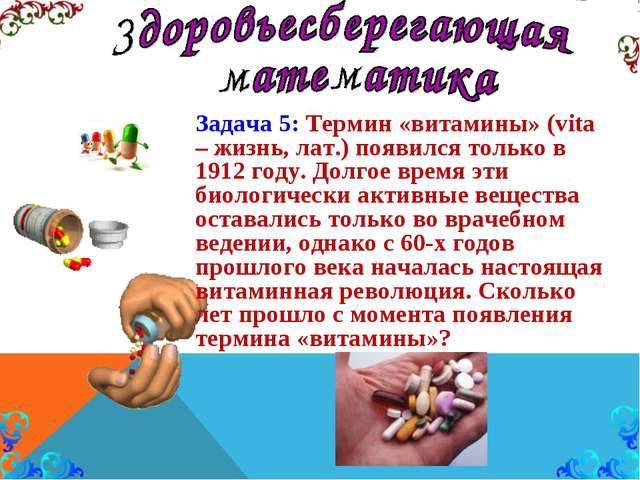 Задача 5: Термин «витамины» (vita – жизнь, лат.) появился только в 1912 году....