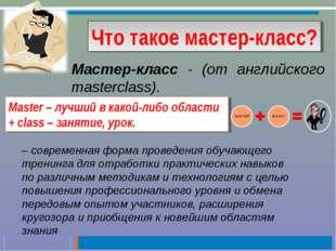 Что такое мастер-класс? Мастер-класс - (от английского masterclass). – соврем
