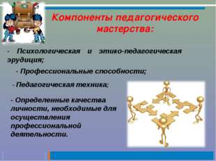 Компоненты педагогического мастерства: - Психологическая и этико-педагогическ