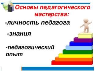 Основы педагогического мастерства: -знания -личность педагога -педагогический