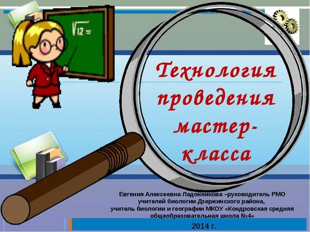 Технология проведения мастер-класса Евгения Алексеевна Ладонникова –руководит...