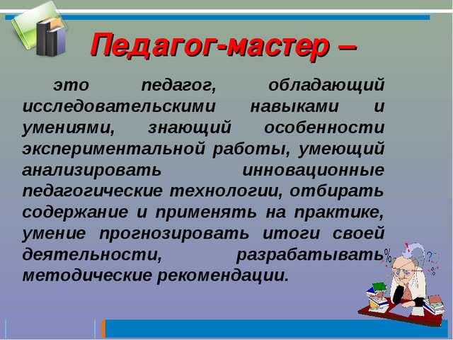 Педагог-мастер – это педагог, обладающий исследовательскими навыками и умения...