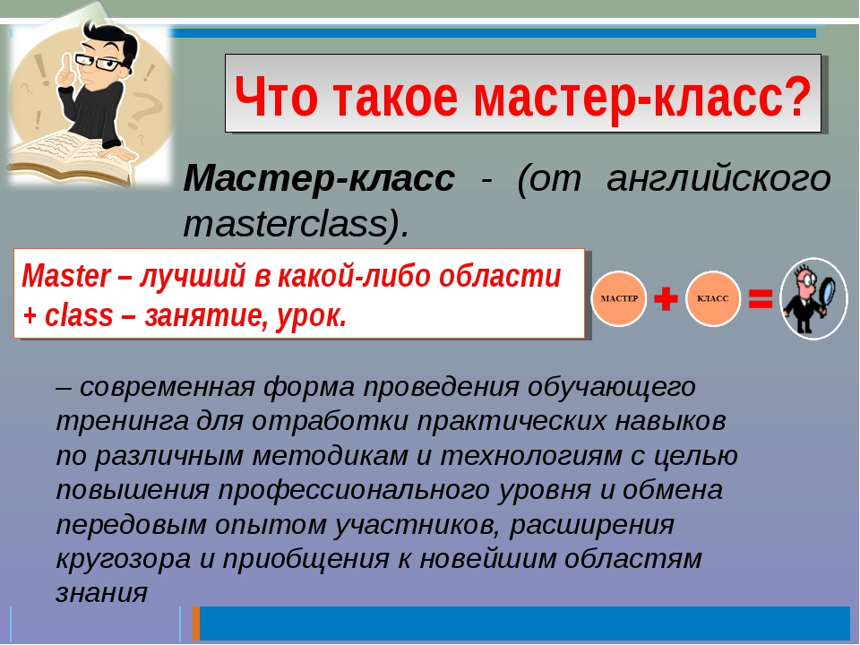 Что такое мастер-класс? Мастер-класс - (от английского masterclass). – соврем...