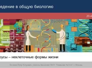 Вирусы – неклеточные формы жизни Лесонен Петр Петрович, учитель биологии ГБОУ