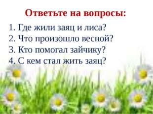 Ответьте на вопросы: 1. Где жили заяц и лиса? 2. Что произошло весной? 3. Кт