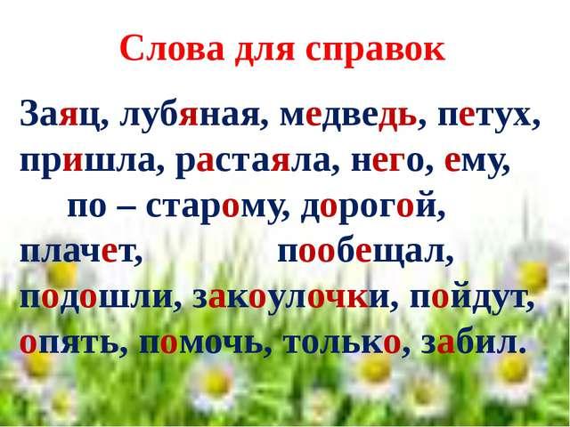 Слова для справок Заяц, лубяная, медведь, петух, пришла, растаяла, него, ему...
