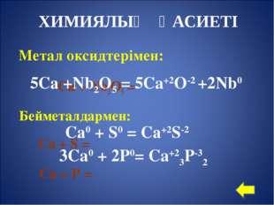 Метал оксидтерімен: Са + Nb2O5 = Бейметалдармен: Са + S = Ca + P = 5Са +Nb2O