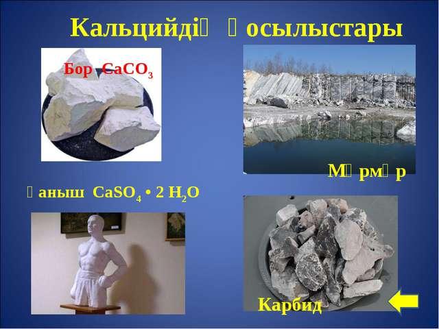Ғаныш CaSO4 • 2 H2O Мәрмәр Кальцийдің қосылыстары Бор CaСО3 Карбид