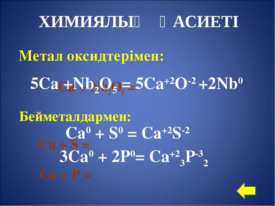 Метал оксидтерімен: Са + Nb2O5 = Бейметалдармен: Са + S = Ca + P = 5Са +Nb2O...