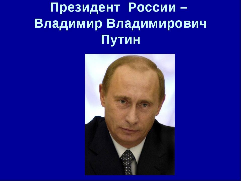 Президент России – Владимир Владимирович Путин