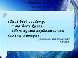«That best academy, a mother's knee». «Нет лучше академии, чем колени мате
