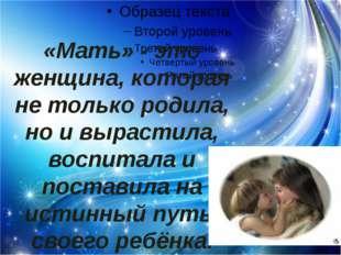 «Мать» - это женщина, которая не только родила, но и вырастила, воспитала и