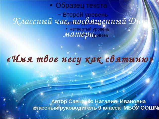 Классный час, посвященный Дню матери. «Имя твое несу как святыню» Автор Савч...