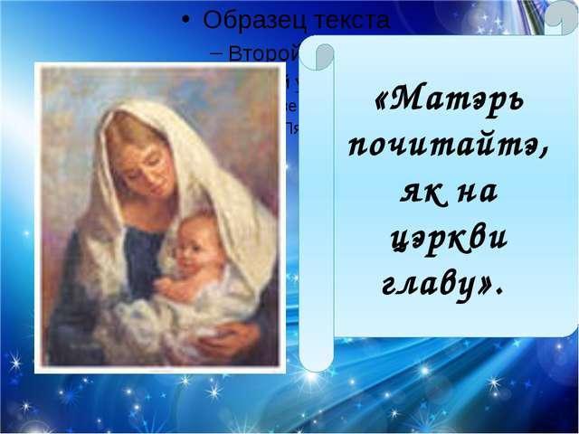 «Матэрь почитайтэ, як на цэркви главу».