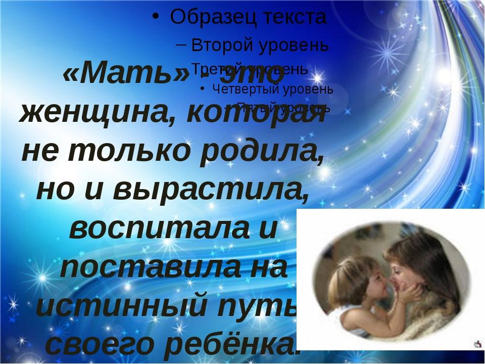 «Мать» - это женщина, которая не только родила, но и вырастила, воспитала и...