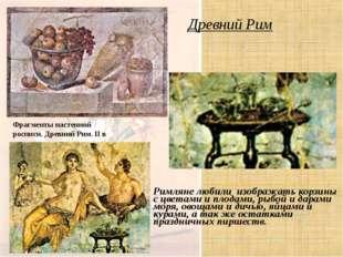 Древний Рим Римляне любили изображать корзины с цветами и плодами, рыбой и да