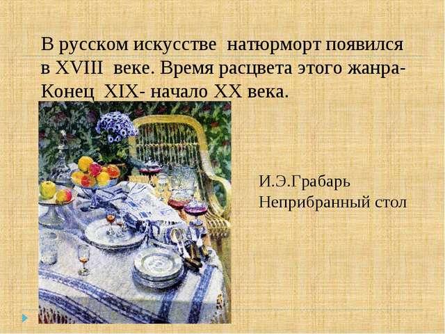 В русском искусстве натюрморт появился в XVIII веке. Время расцвета этого жан...