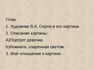 План 1. Художник В.А. Серов и его картина. 2. Описание картины: А)Портрет де