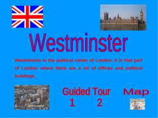 Westminster is the political center of London. It is that part of London wher