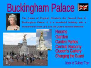 The Queen of England Elizabeth the Second lives in Buckingham Palace. It is a