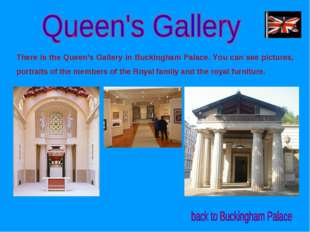 There is the Queen's Gallery in Buckingham Palace. You can see pictures, port