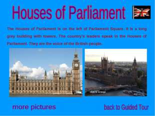 The Houses of Parliament is on the left of Parliament Square. It is a long gr