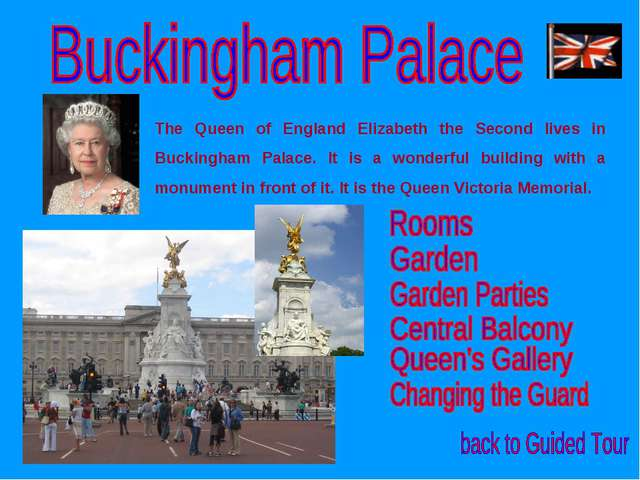 The Queen of England Elizabeth the Second lives in Buckingham Palace. It is a...
