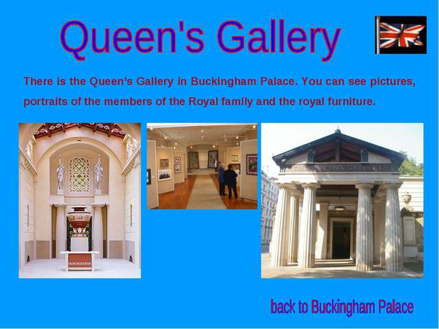 There is the Queen's Gallery in Buckingham Palace. You can see pictures, port...