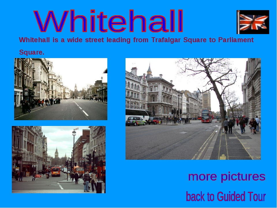 Whitehall is a wide street leading from Trafalgar Square to Parliament Square.
