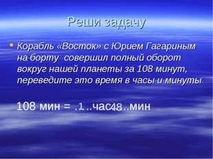 Реши задачу Корабль «Восток» с Юрием Гагариным на борту совершил полный оборо
