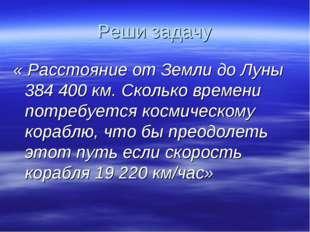 Реши задачу « Расстояние от Земли до Луны 384400 км. Сколько времени потребу