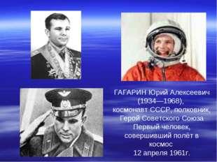 ГАГАРИН Юрий Алексеевич (1934—1968), космонавт СССР, полковник, Герой Советск