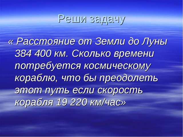 Реши задачу « Расстояние от Земли до Луны 384400 км. Сколько времени потребу...